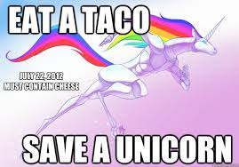 Unicorn Memes - eat a taco save a unicorn july 22 2012 must contain cheese