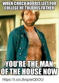 You Re The Man Meme - when chucknorris left for college he told his father youre the man