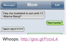 Funny Husband Memes - mom messages hey my husband is out until 11 wanna bang why not