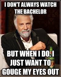 The Bachelor Memes - i don t always watch the bachelor but when i do i just want to