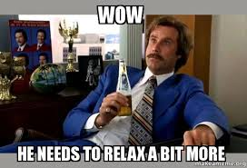 Relax Meme - wow he needs to relax a bit more ron burgundy boy that escalated