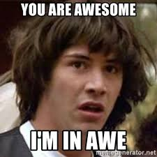 Awe Meme - you are awesome i m in awe conspiracy keanu meme generator
