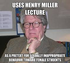 Sexually Inappropriate Memes - uses henry miller lecture as a pretext for sexually inappropriate