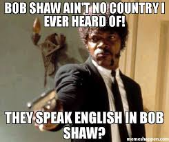 Speak English Meme - bob shaw ain t no country i ever heard of they speak english in bob