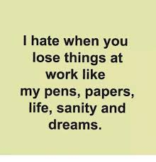 Hate Work Meme - i hate when you lose things at work like my pens papers life