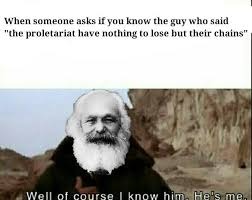 Of Course You Can Meme - when someone asks if you know the guy who said the proletariat have