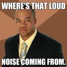 Loud Noises Meme - successful black man memes quickmeme