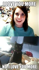 I Love You More Meme - i love you more no i love you more overly attached cat lady