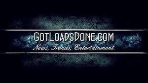 gotloadsdone com news trends and entertainment