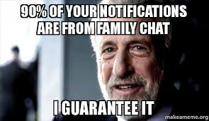 Chat Memes - 90 of your notifications are from family chat i guarantee it i