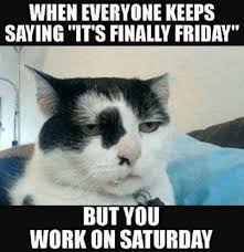 But Meme - when everyone keeps saying it s finally friday but you work on