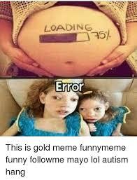 Gold Memes - loading error this is gold meme funnymeme funny followme mayo lol