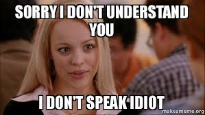 Idiot Meme - sorry i don t understand you i don t speak idiot mean girls meme