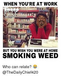 Memes About Smoking Weed - when you re at work a00 endy sharp but you wish you were at home