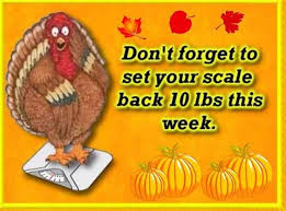 thanksgiving don t forget to set your scale back 10 lbs this week