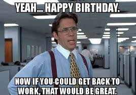 Back To Work Meme - 100 ultimate funny happy birthday meme s my happy birthday wishes