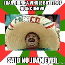 Jose Cuervo Meme - i can drink a whole bottle of jose cuervo said no juan ever