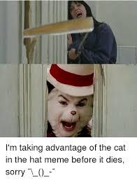 Hat Meme - i m taking advantage of the cat in the hat meme before it dies