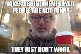 jokes about unemployed people are not funny they just don t work