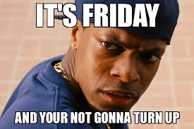 Its Friday Meme Pictures - turn up its friday it s friday and your not gonna turn up