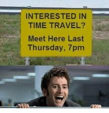 Interested in time travel meet here last thursday 7pm meme on me me