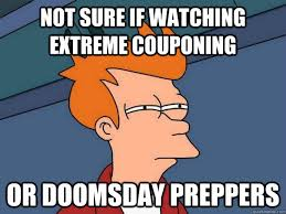 Doomsday Preppers Meme - not sure if watching extreme couponing or doomsday preppers