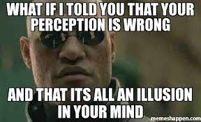 Meme What If I Told You - what if i told you that your perception is wrong and that its all