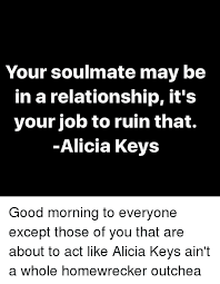 Alicia Keys Meme - your soulmate may be in a relationship it s your job to ruin that