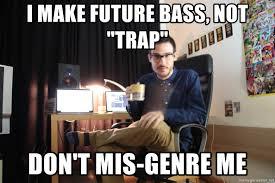 Music Producer Meme - i make future bass not trap don t mis genre me music producer