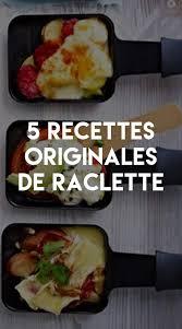cuisine raclette recette originale raclette 5 recettes originales