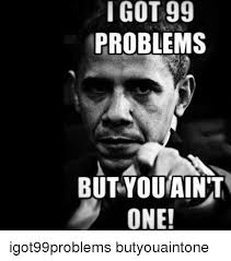 Got 99 Problems Meme - i got 99 problems but you ain t one igot99problems butyouaintone