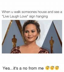 live laugh love meme when u walk someones house and see a live laugh love sign hanging