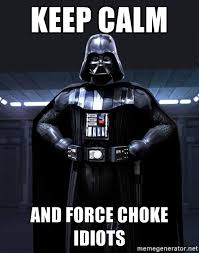 darth vader force choke keep calm and force choke idiots darth vader pinteres