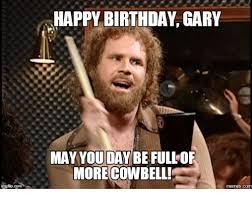 Gary Meme - happy birthday gary may you day be fullof more cowbell com music