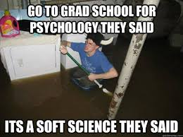Psychology Meme - go to grad school for psychology they said its a soft science they