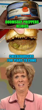 Doomsday Preppers Meme - doomsday preppers rejoice cheeseburgers for years to come meme