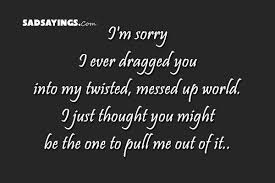 I Messed Up On The - i m sorry i ever dragged you into my twisted messed up sad sayings