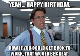 Happy Birthday Memes Funny - back to work funny happy birthday meme