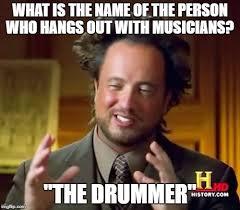 Drummer Meme - ancient aliens meme imgflip