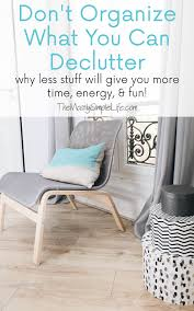 don u0027t organize what you can declutter declutter organizing and