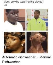 Washing Dishes Meme - mom so who washing the dishes us automatic dishwasher manual