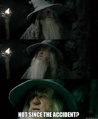 Not Since The Accident Meme - not since the accident gandalf september quickmeme