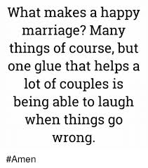 Happy Marriage Meme - what makes a happy marriage many things of course but one glue