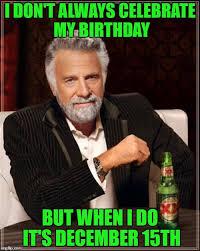 December Birthday Meme - i don t always celebrate my birthday but when i do it s december 15th