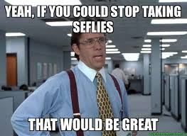 Office Space Yeah Meme - yeah if you could stop taking seflies that would be great that