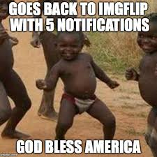 America Meme - goes back to imgflip with 5 notifications god bless america meme