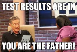 You Are The Father Meme - test results are in you are the father maury meme quickmeme