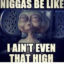Niggas Be Like Meme - niggas be like i aint even that high be like meme on me me
