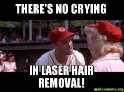 Meme Hair Removal - there s no crying in laser hair removal make a meme