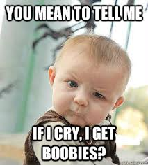 Boobies Meme - you mean to tell me if i cry i get boobies skeptical baby